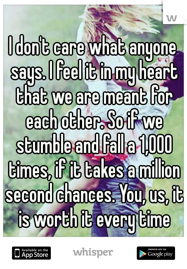 I don't care what anyone says. I feel it in my heart that we are meant for each other. So if we stumble and fall a 1,000 times, if it takes a million second chances. You, us, it is worth it every time