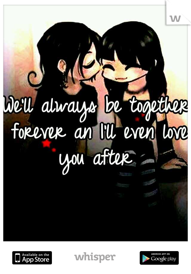 We'll always be together forever an I'll even love you after