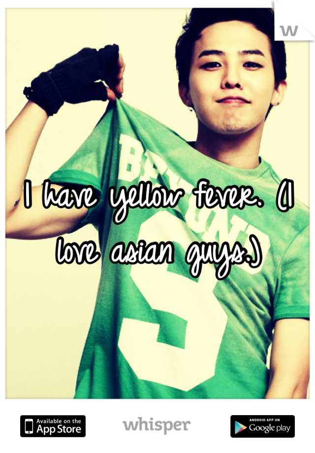 I have yellow fever. (I love asian guys.)