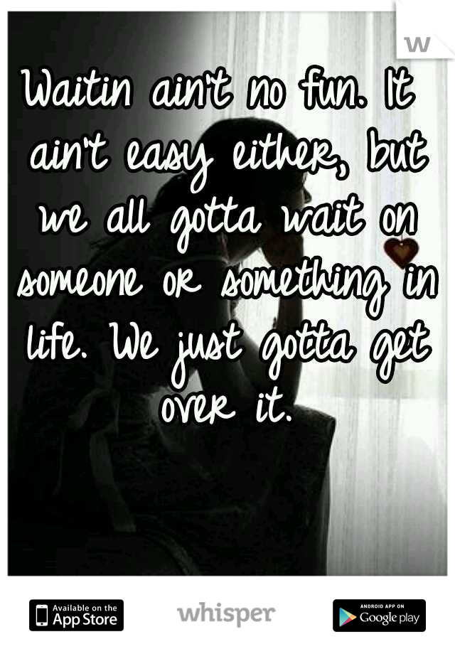 Waitin ain't no fun. It ain't easy either, but we all gotta wait on someone or something in life. We just gotta get over it.