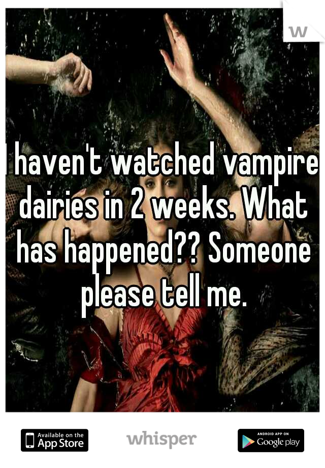 I haven't watched vampire dairies in 2 weeks. What has happened?? Someone please tell me.