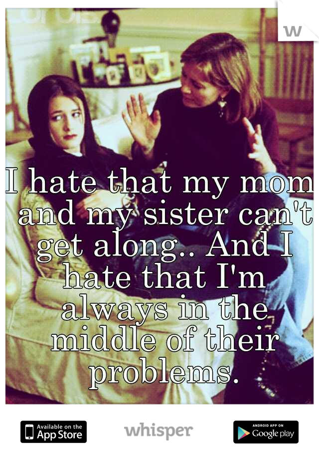 I hate that my mom and my sister can't get along.. And I hate that I'm always in the middle of their problems.