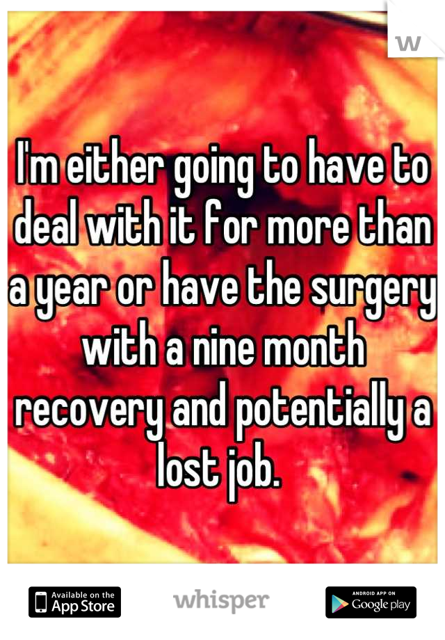 I'm either going to have to deal with it for more than a year or have the surgery with a nine month recovery and potentially a lost job.