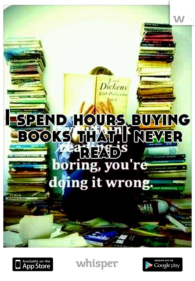 I spend hours buying books that I never read