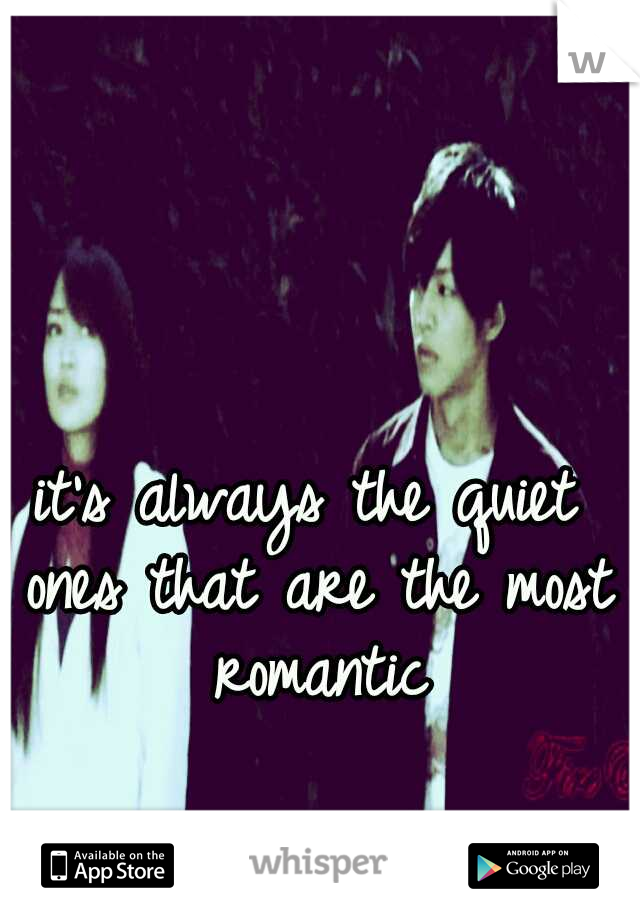 it's always the quiet ones that are the most romantic