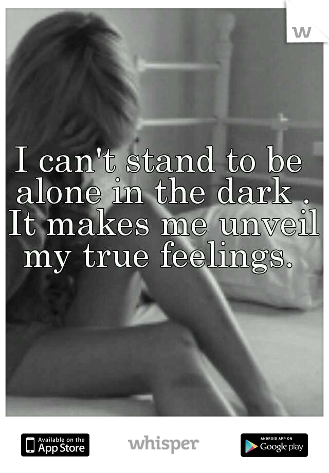 I can't stand to be alone in the dark . It makes me unveil my true feelings.