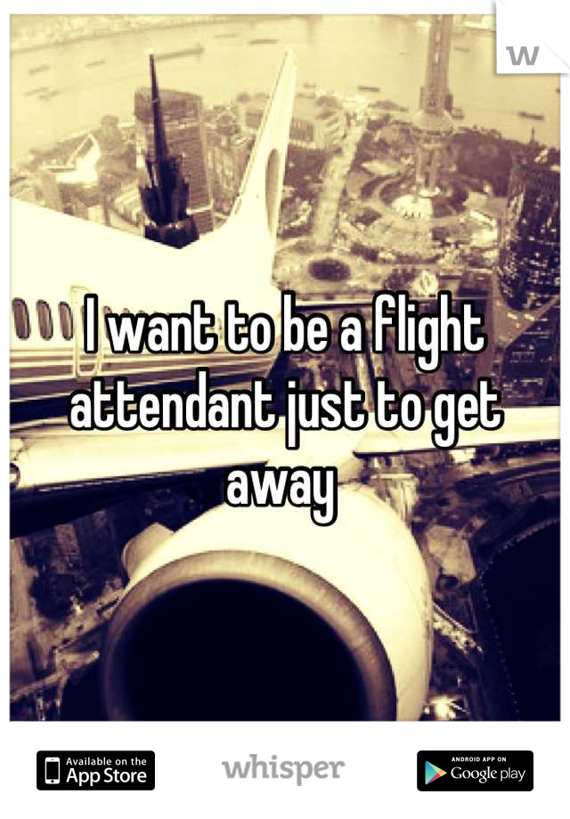 I want to be a flight attendant just to get away