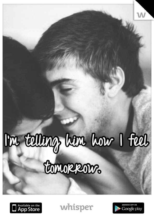 I'm telling him how I feel tomorrow.