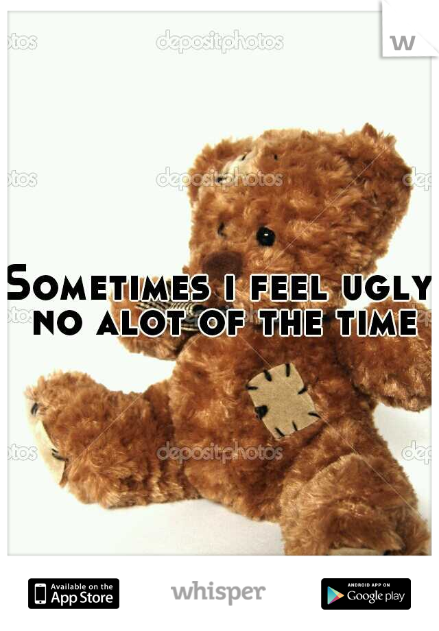 Sometimes i feel ugly no alot of the time