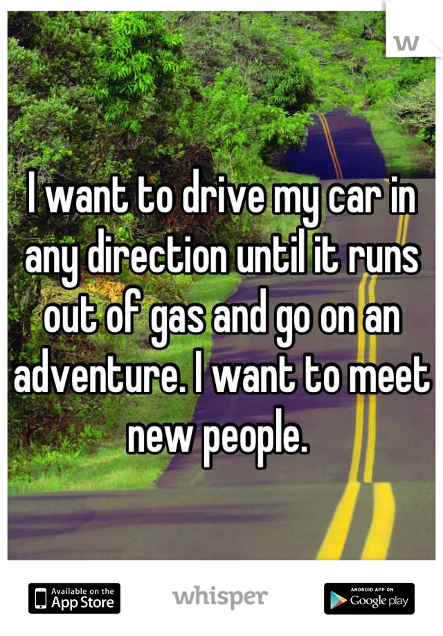 I want to drive my car in any direction until it runs out of gas and go on an adventure. I want to meet new people.