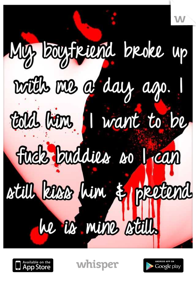 My boyfriend broke up with me a day ago. I told him  I want to be fuck buddies so I can still kiss him & pretend he is mine still.