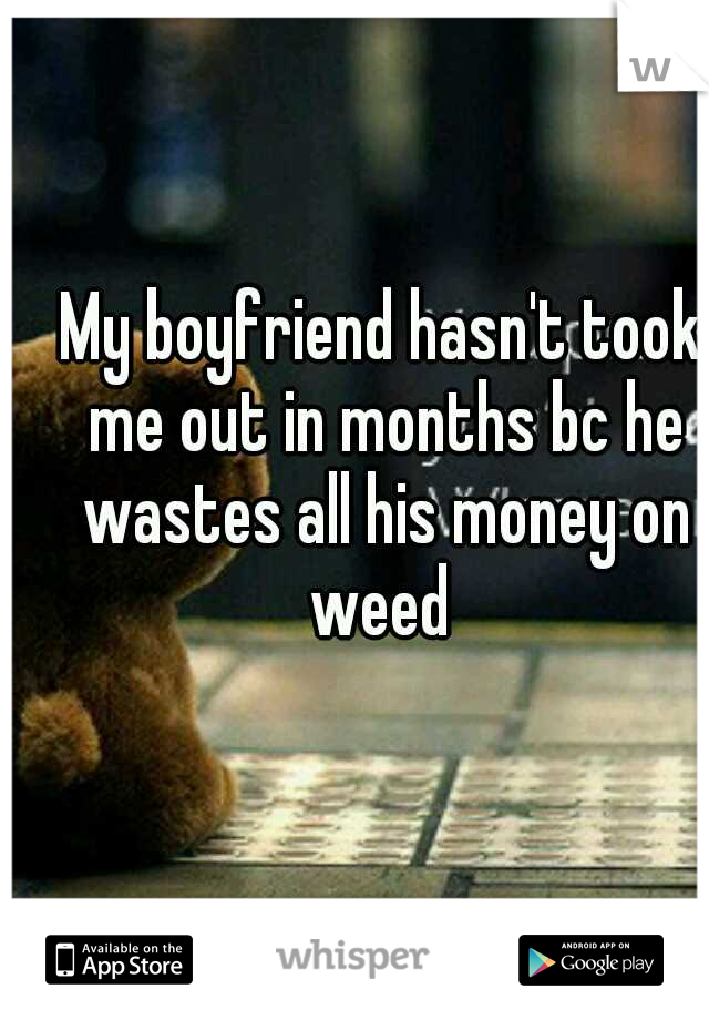 My boyfriend hasn't took me out in months bc he wastes all his money on weed