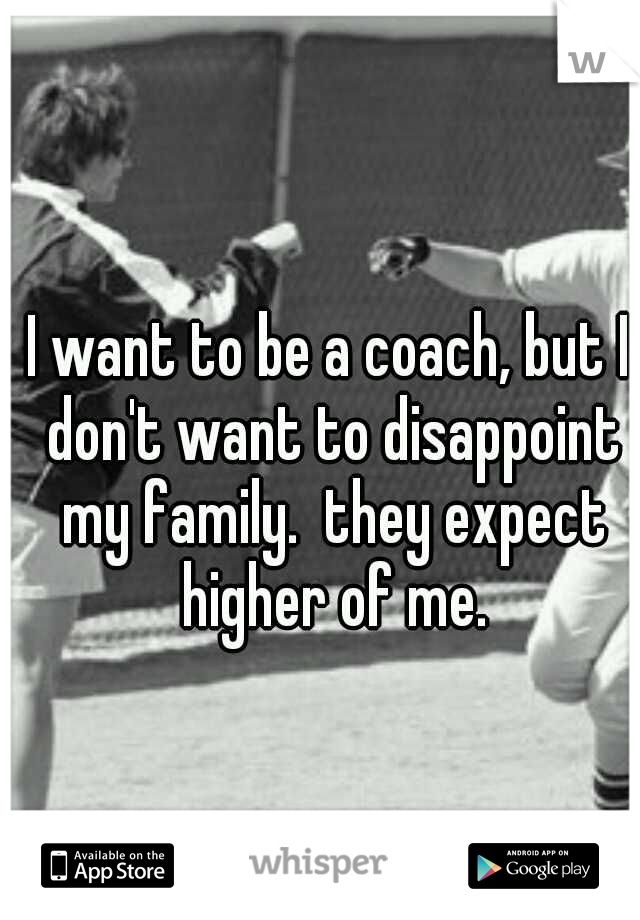 I want to be a coach, but I don't want to disappoint my family.  they expect higher of me.