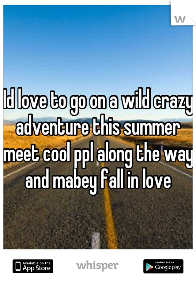 Id love to go on a wild crazy adventure this summer meet cool ppl along the way and mabey fall in love