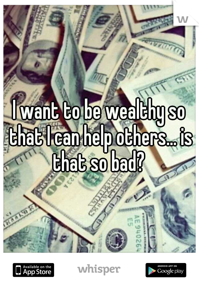 I want to be wealthy so that I can help others... is that so bad?