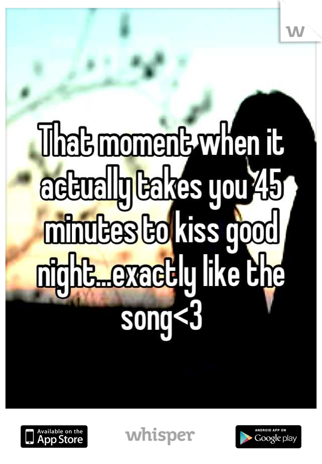 That moment when it actually takes you 45 minutes to kiss good night...exactly like the song<3