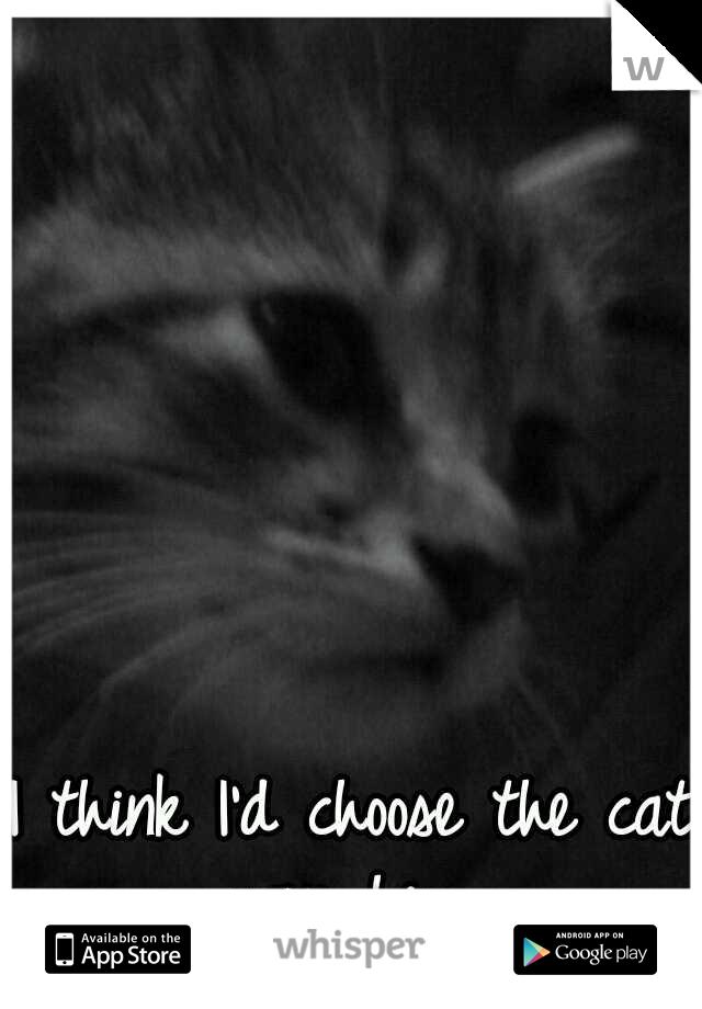 I think I'd choose the cat over him.