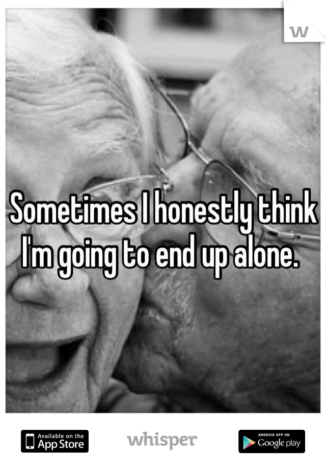 Sometimes I honestly think I'm going to end up alone.