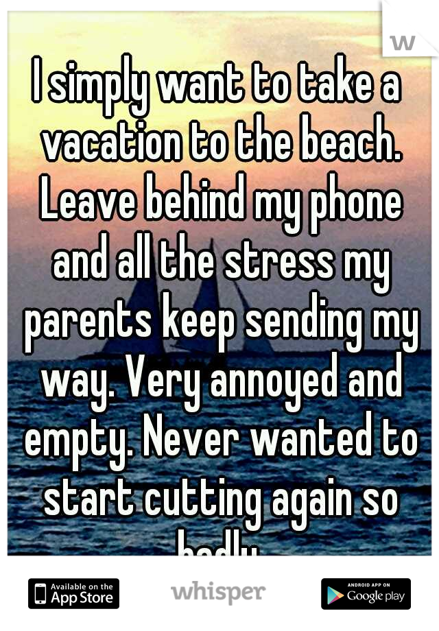 I simply want to take a vacation to the beach. Leave behind my phone and all the stress my parents keep sending my way. Very annoyed and empty. Never wanted to start cutting again so badly.