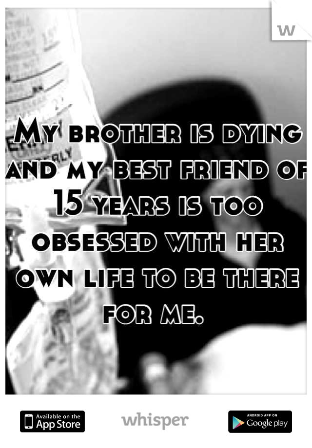 My brother is dying and my best friend of 15 years is too obsessed with her own life to be there for me.