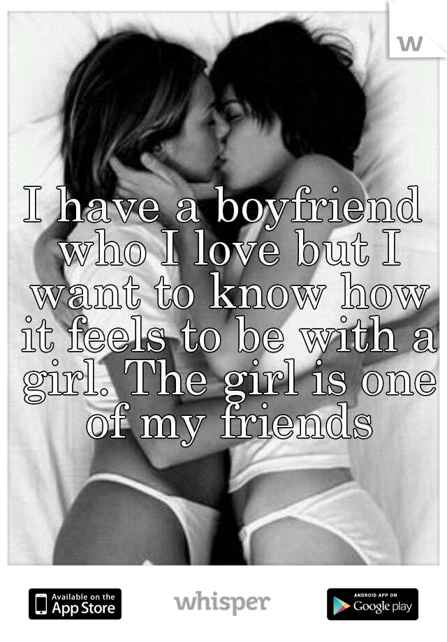 I have a boyfriend who I love but I want to know how it feels to be with a girl. The girl is one of my friends