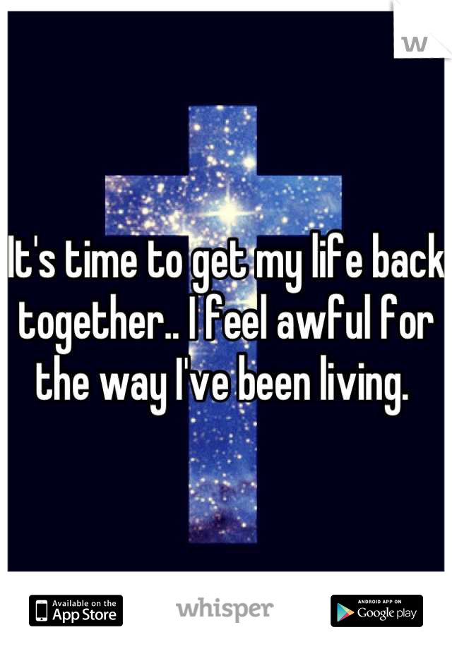 It's time to get my life back together.. I feel awful for the way I've been living.