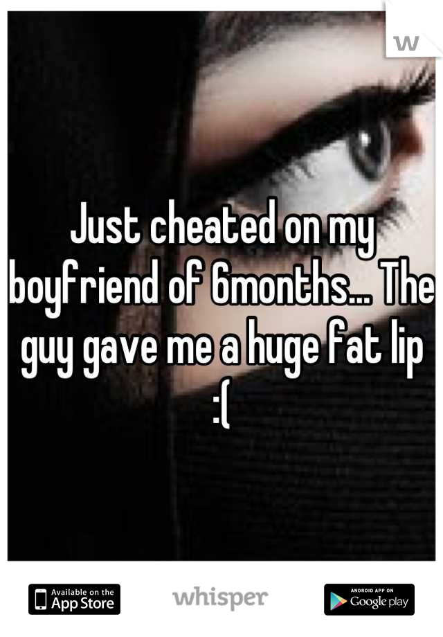 Just cheated on my boyfriend of 6months... The guy gave me a huge fat lip  :(