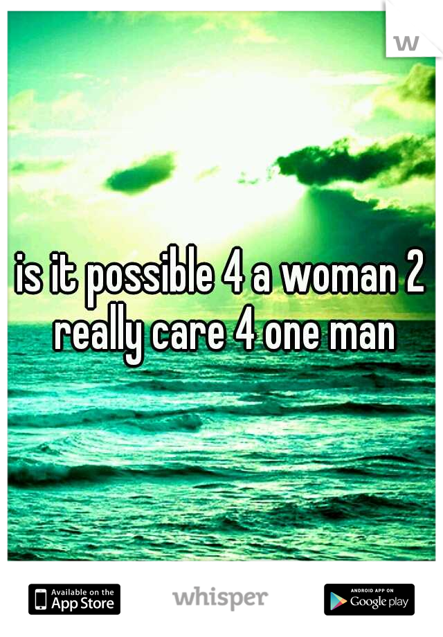 is it possible 4 a woman 2 really care 4 one man