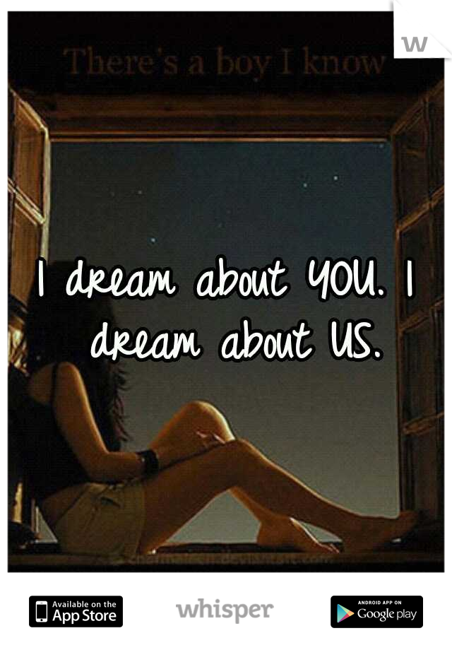 I dream about YOU. I dream about US.