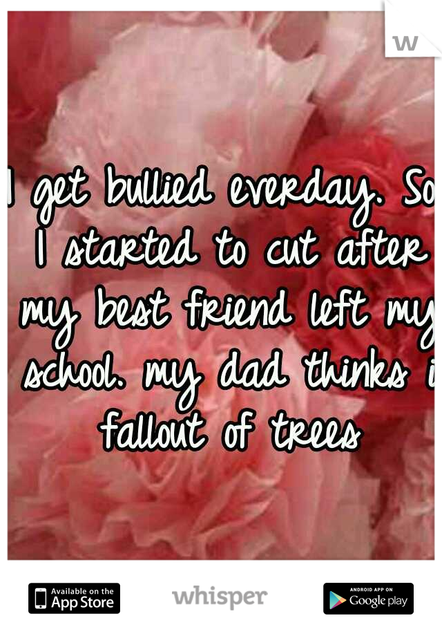 I get bullied everday. So I started to cut after my best friend left my school. my dad thinks i fallout of trees
