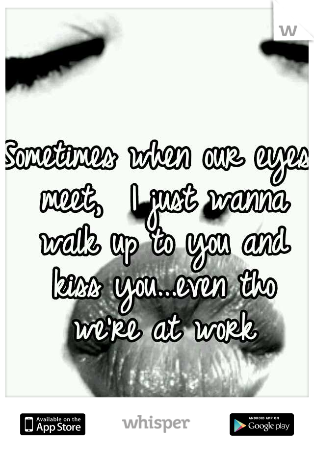 Sometimes when our eyes meet,  I just wanna walk up to you and kiss you...even tho we're at work