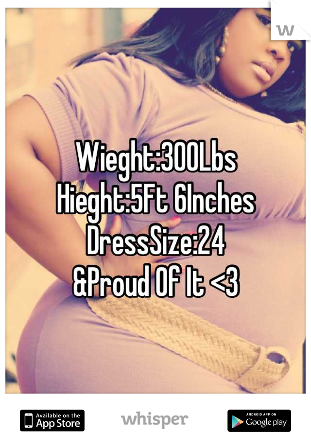 Wieght:300Lbs Hieght:5Ft 6Inches DressSize:24 &Proud Of It <3