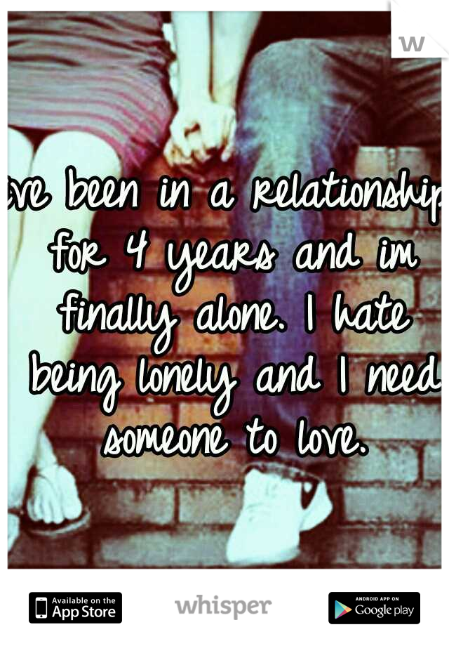 ive been in a relationship for 4 years and im finally alone. I hate being lonely and I need someone to love.