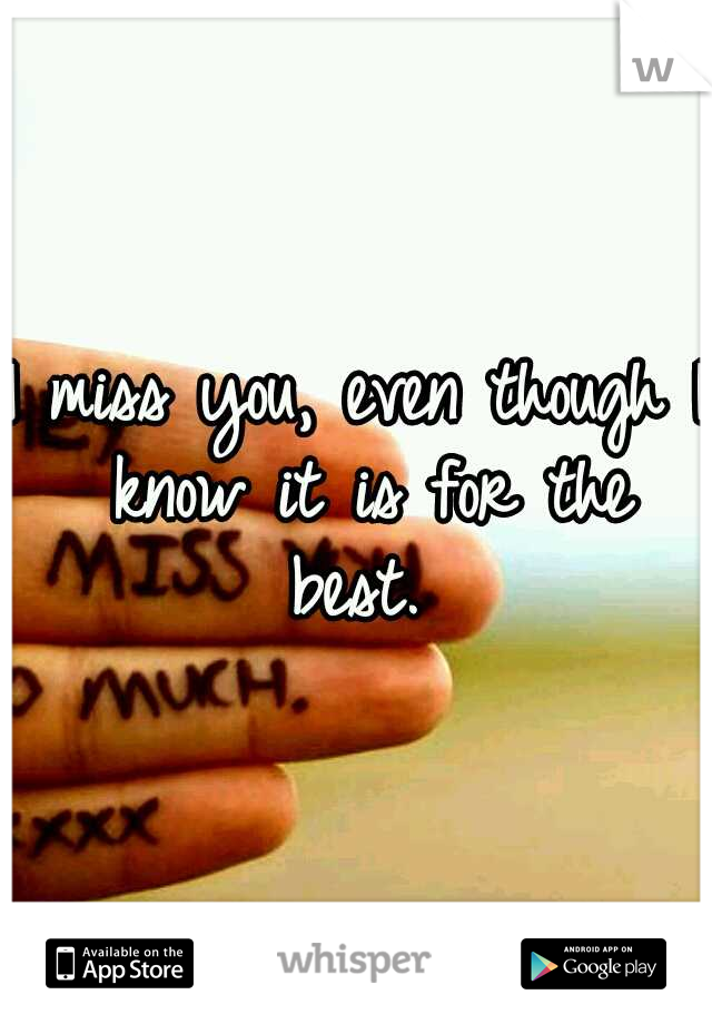 I miss you, even though I know it is for the best.