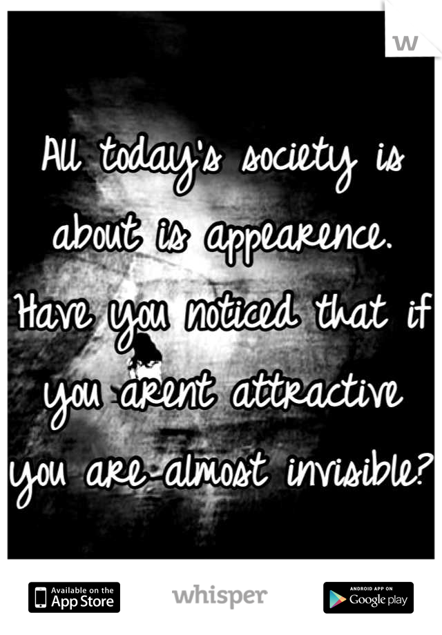 All today's society is about is appearence. Have you noticed that if you arent attractive you are almost invisible?