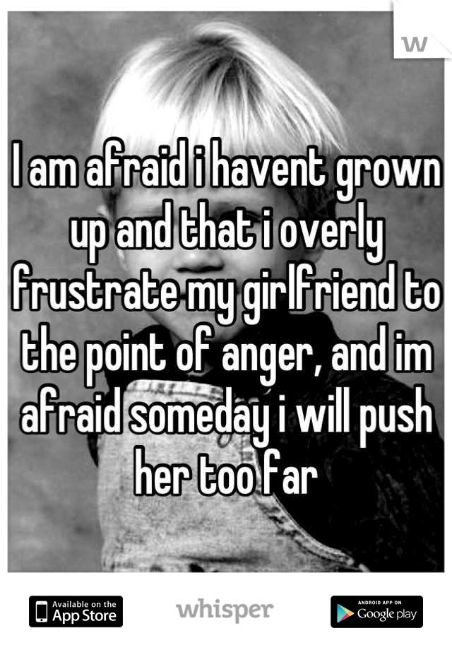 I am afraid i havent grown up and that i overly frustrate my girlfriend to the point of anger, and im afraid someday i will push her too far