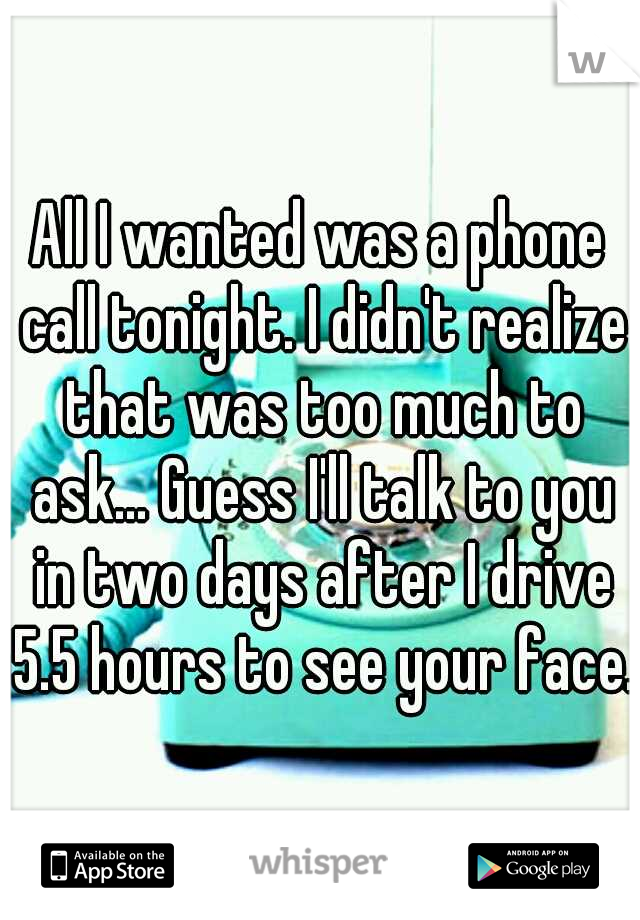 All I wanted was a phone call tonight. I didn't realize that was too much to ask... Guess I'll talk to you in two days after I drive 5.5 hours to see your face.