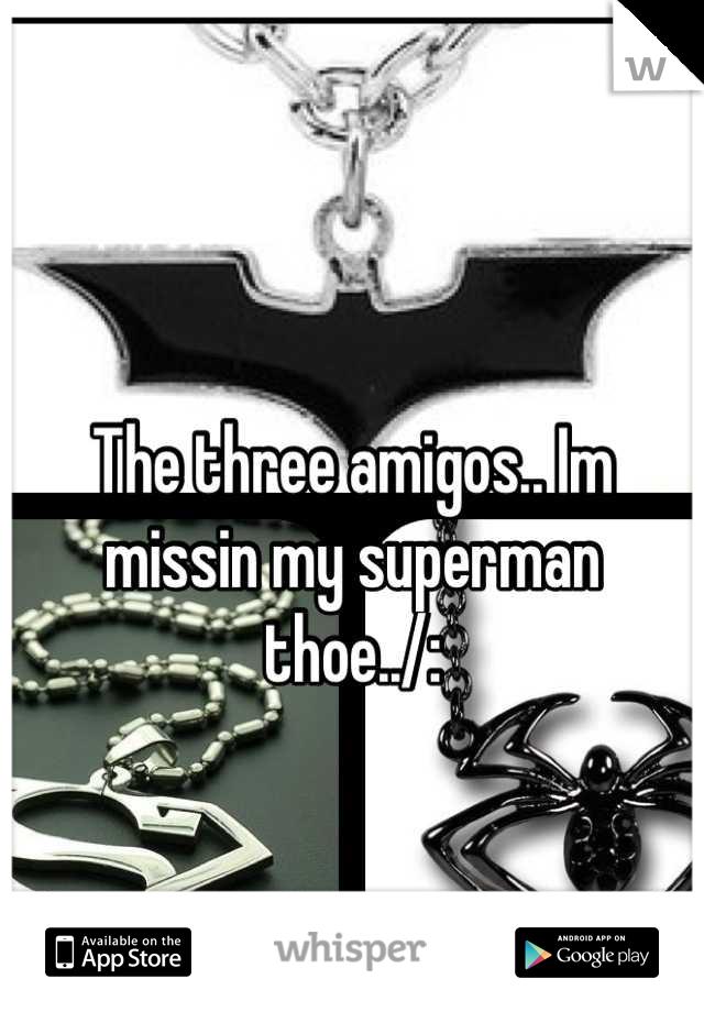 The three amigos.. Im missin my superman thoe../: