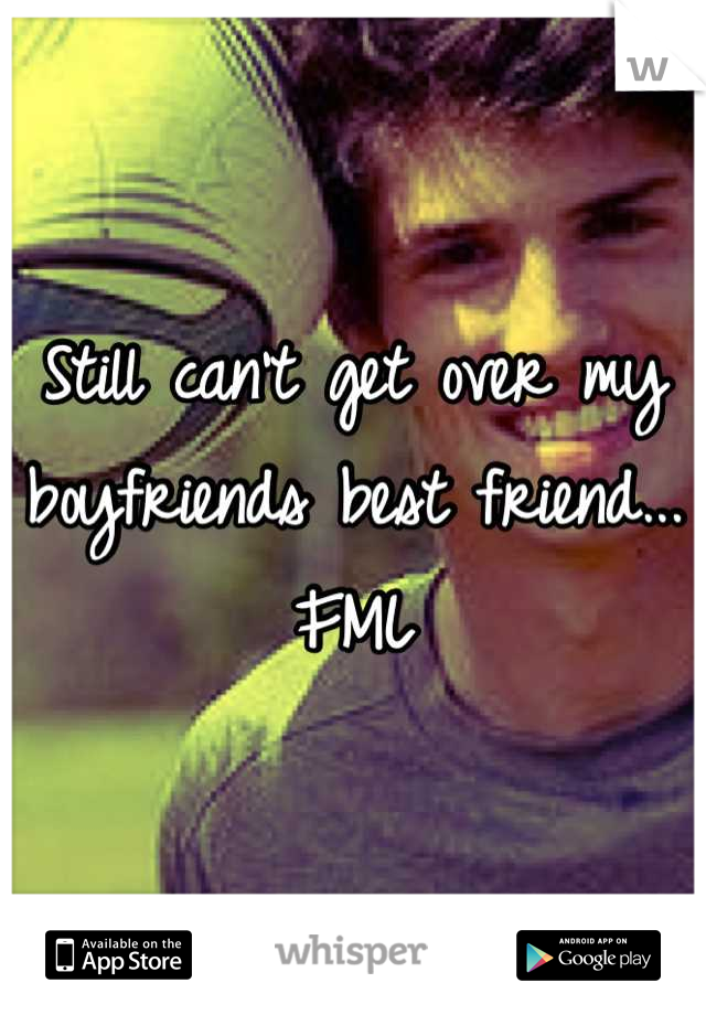 Still can't get over my boyfriends best friend... FML