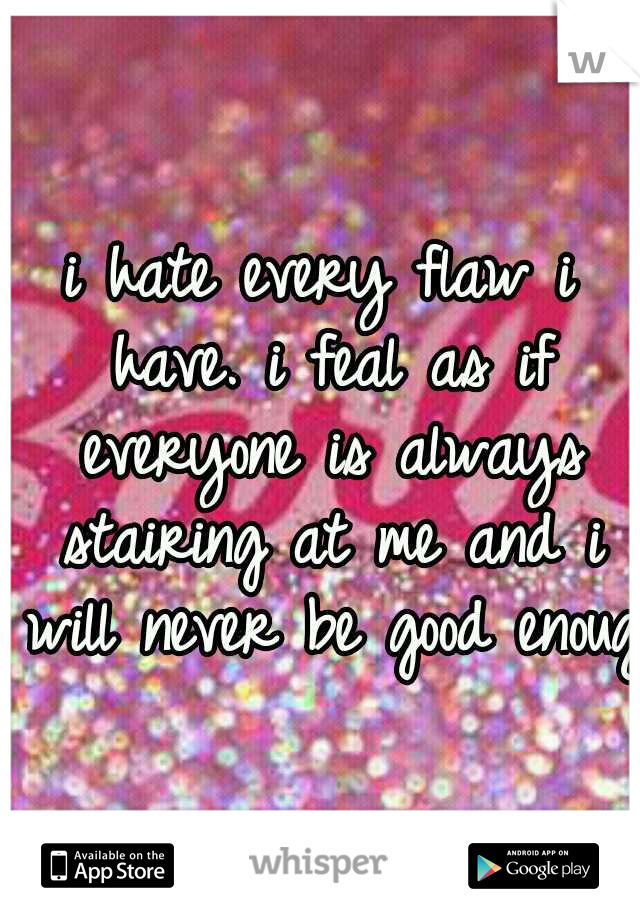 i hate every flaw i have. i feal as if everyone is always stairing at me and i will never be good enough