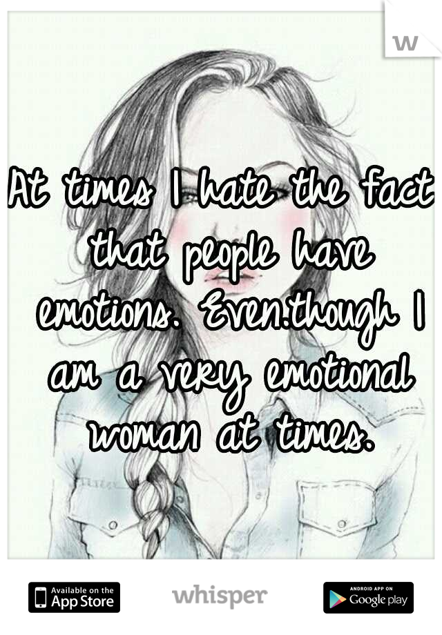 At times I hate the fact that people have emotions. Even.though I am a very emotional woman at times.