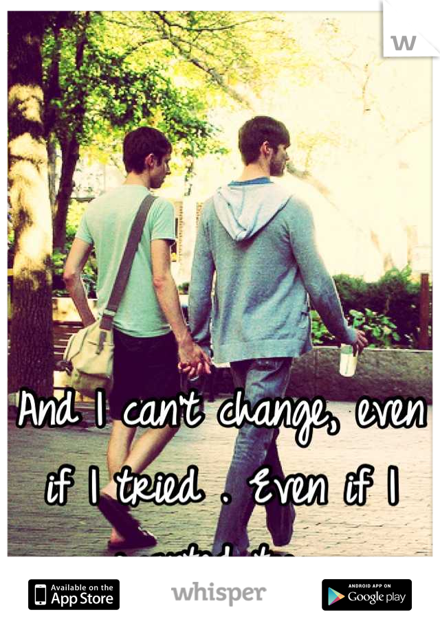 And I can't change, even if I tried . Even if I wanted too .