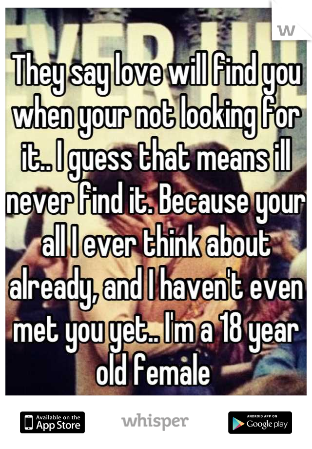 They say love will find you when your not looking for it.. I guess that means ill never find it. Because your all I ever think about already, and I haven't even met you yet.. I'm a 18 year old female