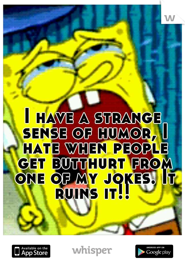 I have a strange sense of humor, I hate when people get butthurt from one of my jokes. It ruins it!!