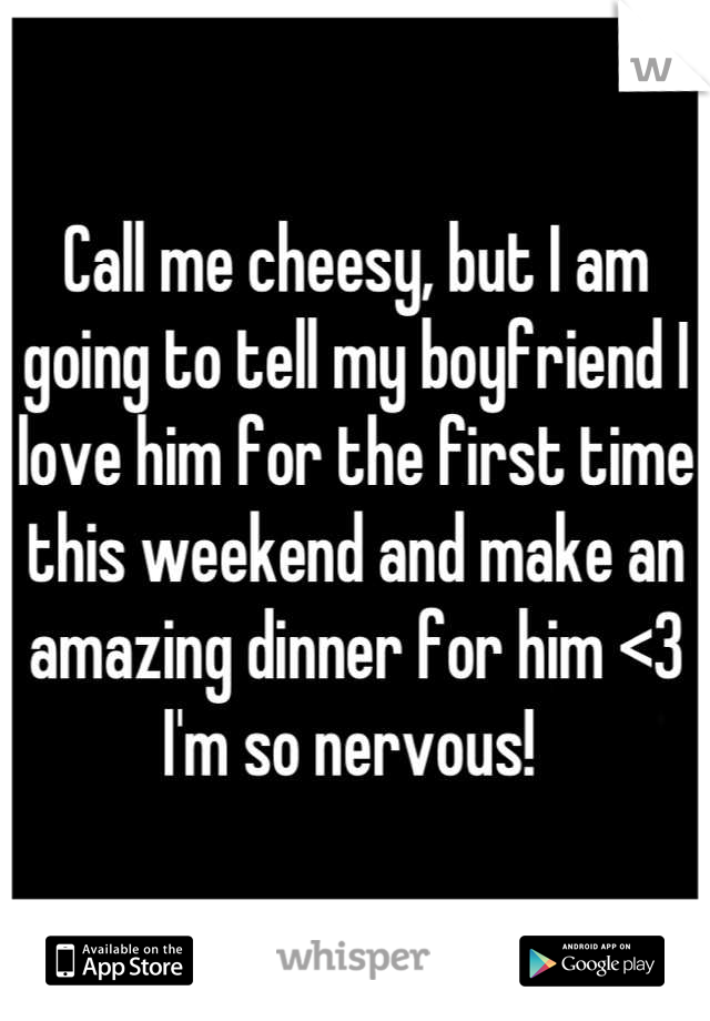 Call me cheesy, but I am going to tell my boyfriend I love him for the first time this weekend and make an amazing dinner for him <3 I'm so nervous!