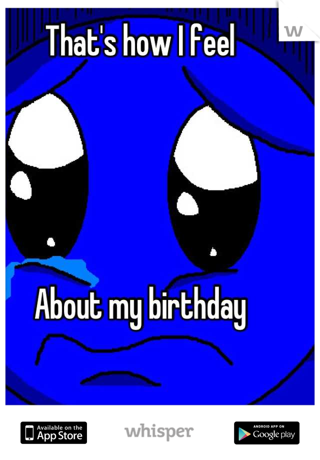 That's how I feel      About my birthday