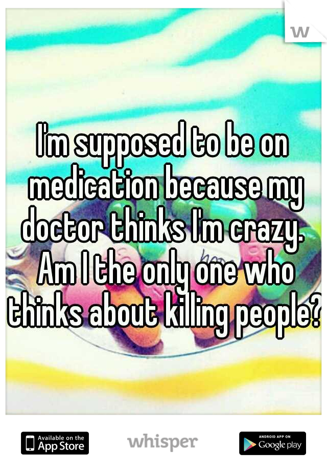 I'm supposed to be on medication because my doctor thinks I'm crazy.  Am I the only one who thinks about killing people?