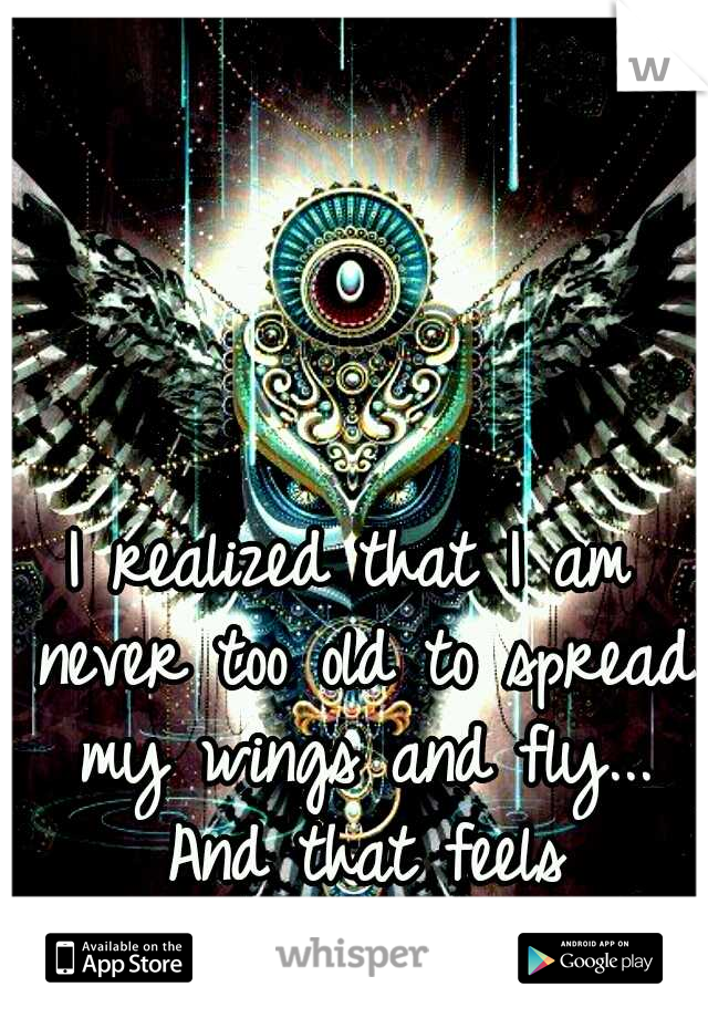 I realized that I am never too old to spread my wings and fly... And that feels AWESOME!