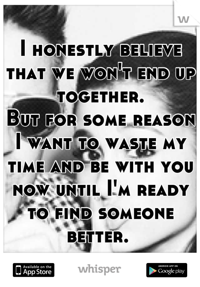 I honestly believe that we won't end up together.  But for some reason I want to waste my time and be with you now until I'm ready to find someone better.
