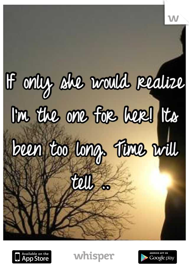 If only she would realize I'm the one for her! Its been too long. Time will tell ..